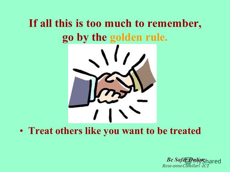 Be Safer Online Rose-anne Camilleri -ICT If all this is too much to remember, go by the golden rule. Treat others like you want to be treated