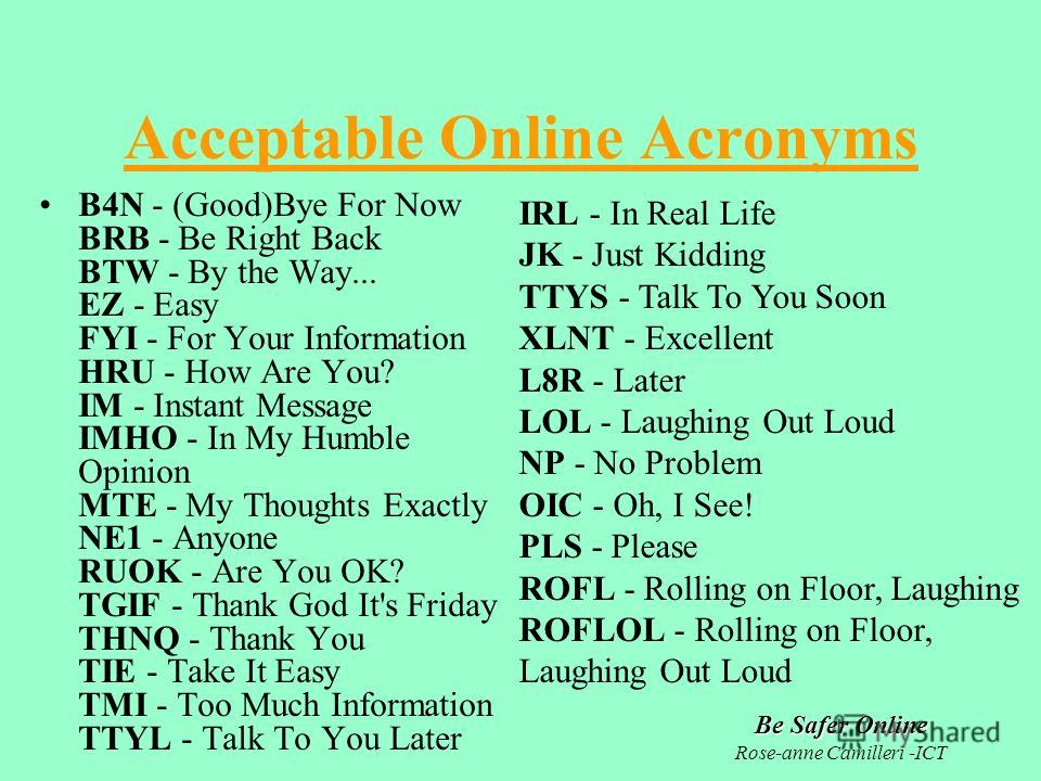 Be Safer Online Rose-anne Camilleri -ICT Acceptable Online Acronyms B4N - (Good)Bye For Now BRB - Be Right Back BTW - By the Way... EZ - Easy FYI - For Your Information HRU - How Are You? IM - Instant Message IMHO - In My Humble Opinion MTE - My Thou