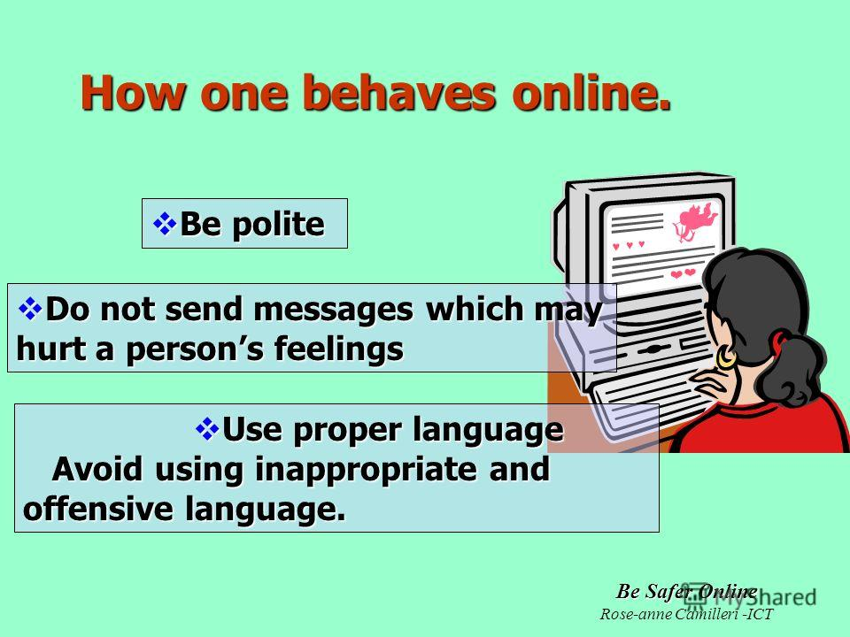 Be Safer Online Rose-anne Camilleri -ICT Be polite Be polite How one behaves online. Do not send messages which may hurt a persons feelings Do not send messages which may hurt a persons feelings Use proper language Use proper language Avoid using ina