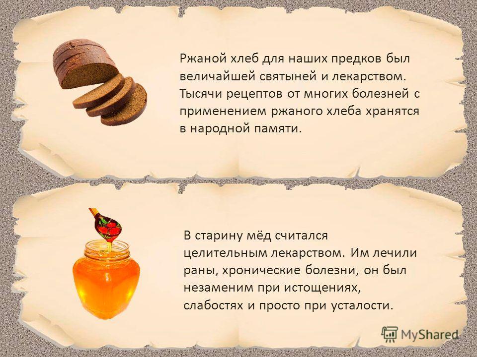 Ржаной хлеб для наших предков был величайшей святыней и лекарством. Тысячи рецептов от многих болезней с применением ржаного хлеба хранятся в народной памяти. В старину мёд считался целительным лекарством. Им лечили раны, хронические болезни, он был