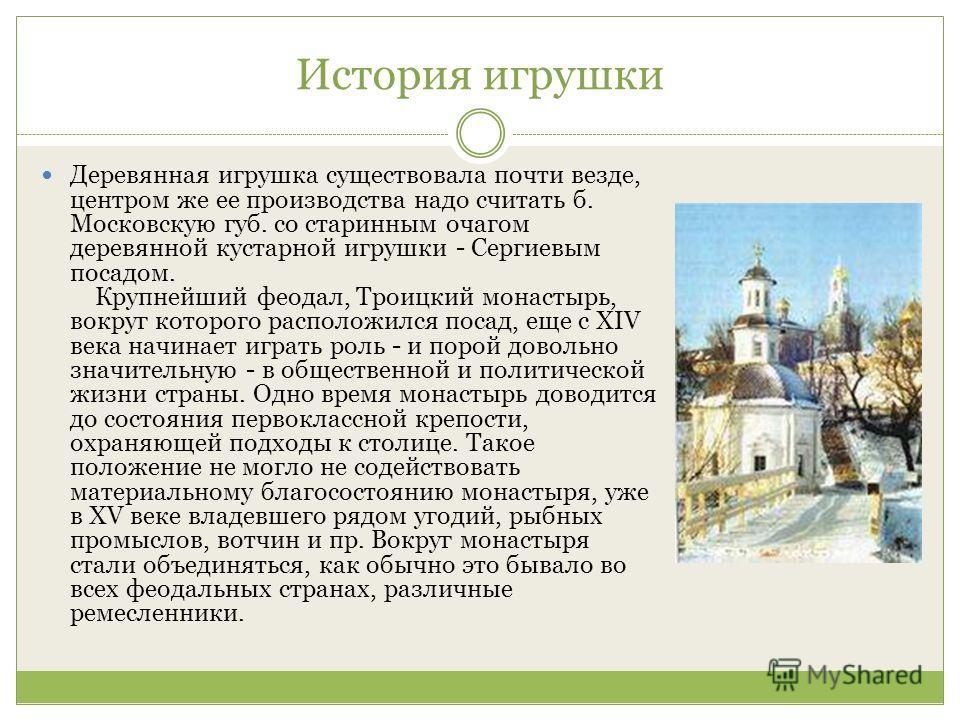История игрушки Деревянная игрушка существовала почти везде, центром же ее производства надо считать б. Московскую губ. со старинным очагом деревянной кустарной игрушки - Сергиевым посадом. Крупнейший феодал, Троицкий монастырь, вокруг которого распо