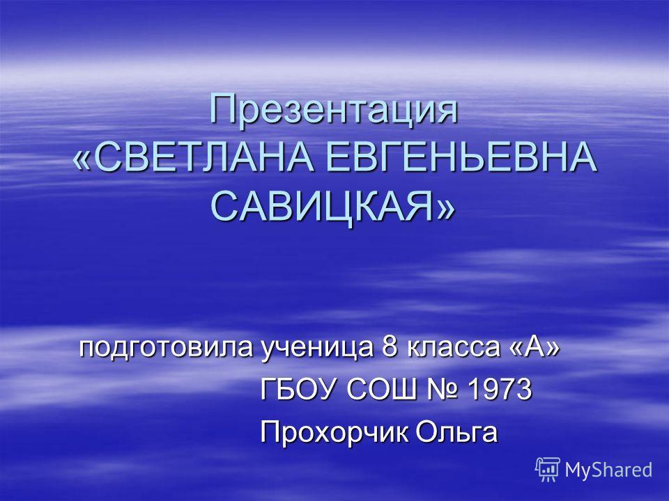 Презентация «СВЕТЛАНА ЕВГЕНЬЕВНА САВИЦКАЯ» подготовила ученица 8 класса «А» подготовила ученица 8 класса «А» ГБОУ СОШ 1973 ГБОУ СОШ 1973 Прохорчик Ольга Прохорчик Ольга