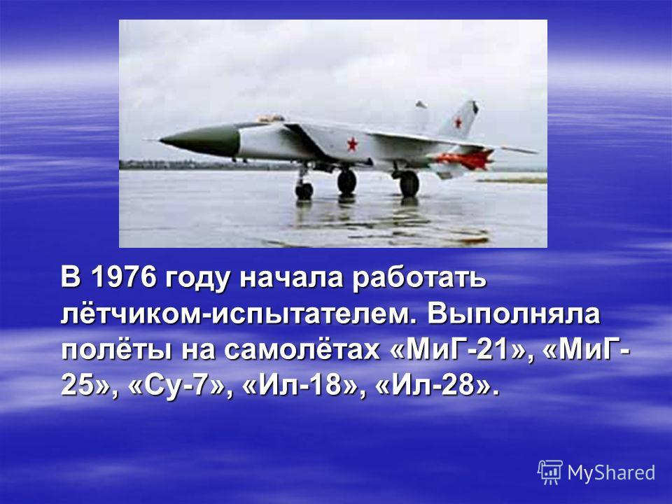 В 1976 году начала работать лётчиком-испытателем. Выполняла полёты на самолётах «МиГ-21», «МиГ- 25», «Су-7», «Ил-18», «Ил-28». В 1976 году начала работать лётчиком-испытателем. Выполняла полёты на самолётах «МиГ-21», «МиГ- 25», «Су-7», «Ил-18», «Ил-2