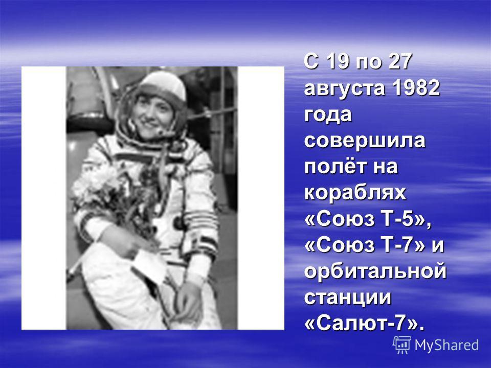 С 19 по 27 августа 1982 года совершила полёт на кораблях «Союз Т-5», «Союз Т-7» и орбитальной станции «Салют-7». С 19 по 27 августа 1982 года совершила полёт на кораблях «Союз Т-5», «Союз Т-7» и орбитальной станции «Салют-7».