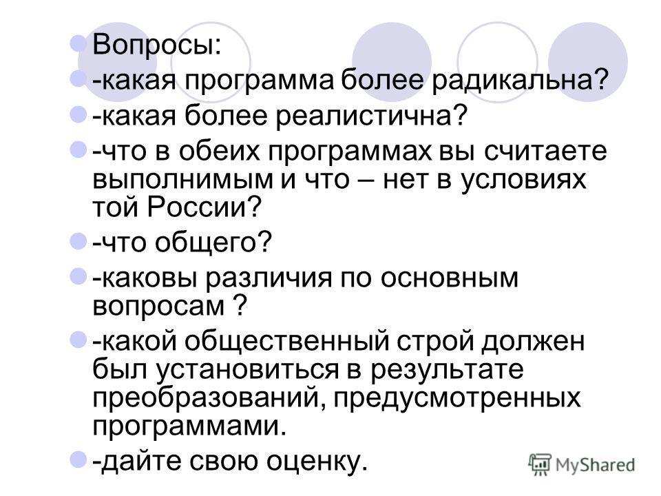 Вопросы: -какая программа более радикальна? -какая более реалистична? -что в обеих программах вы считаете выполнимым и что – нет в условиях той России? -что общего? -каковы различия по основным вопросам ? -какой общественный строй должен был установи