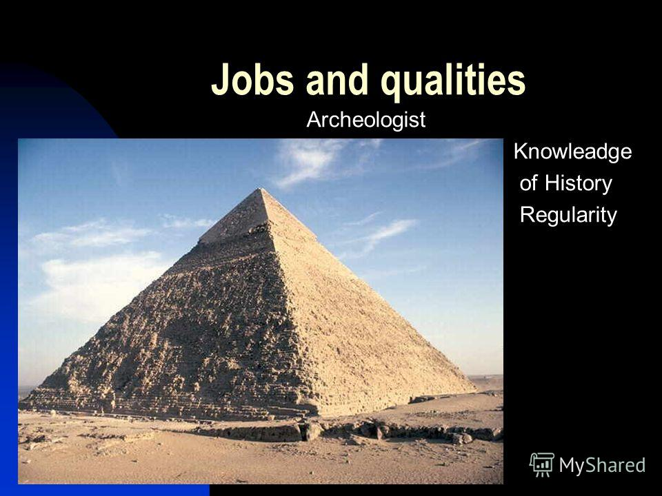 Jobs and qualities Archeologist Knowleadge of History Regularity