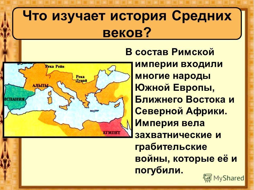 Что изучает история Средних веков? В состав Римской империи входили многие народы Южной Европы, Ближнего Востока и Северной Африки. Империя вела захватнические и грабительские войны, которые её и погубили.