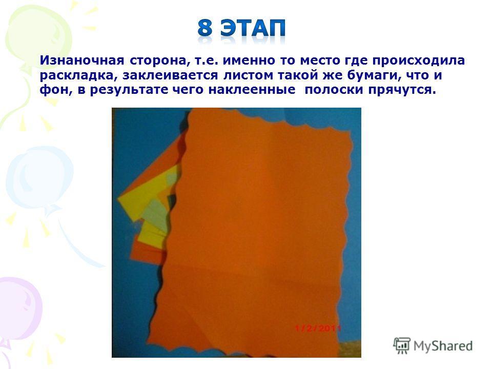 Изнаночная сторона, т.е. именно то место где происходила раскладка, заклеивается листом такой же бумаги, что и фон, в результате чего наклеенные полоски прячутся.