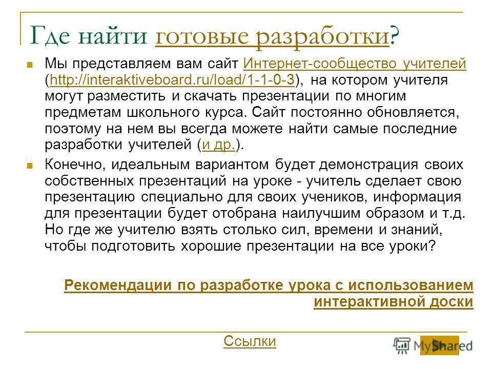 Где найти готовые разработки?готовые разработки Мы представляем вам сайт Интернет-сообщество учителей (http://interaktiveboard.ru/load/1-1-0-3), на котором учителя могут разместить и скачать презентации по многим предметам школьного курса. Сайт посто