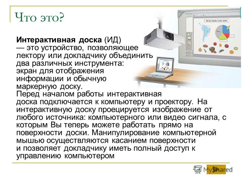 Что это? Интерактивная доска (ИД) это устройство, позволяющее лектору или докладчику объединить два различных инструмента: экран для отображения информации и обычную маркерную доску. Перед началом работы интерактивная доска подключается к компьютеру