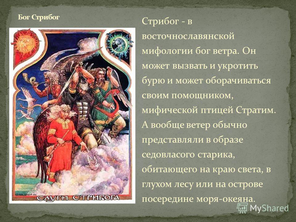 Стрибог - в восточнославянской мифологии бог ветра. Он может вызвать и укротить бурю и может оборачиваться своим помощником, мифической птицей Стратим. А вообще ветер обычно представляли в образе седовласого старика, обитающего на краю света, в глухо