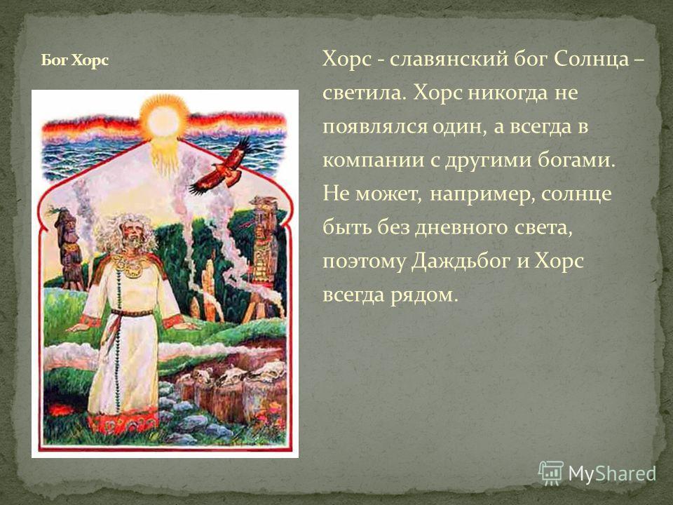 Хорс - славянский бог Солнца – светила. Хорс никогда не появлялся один, а всегда в компании с другими богами. Не может, например, солнце быть без дневного света, поэтому Даждьбог и Хорс всегда рядом.
