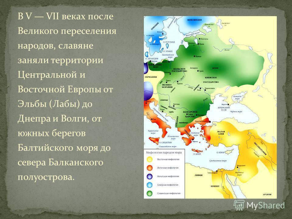 В V VII веках после Великого переселения народов, славяне заняли территории Центральной и Восточной Европы от Эльбы (Лабы) до Днепра и Волги, от южных берегов Балтийского моря до севера Балканского полуострова.