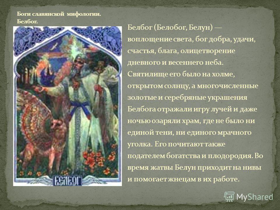 Белбог (Белобог, Белун) воплощение света, бог добра, удачи, счастья, блага, олицетворение дневного и весеннего неба. Святилище его было на холме, открытом солнцу, а многочисленные золотые и серебряные украшения Белбога отражали игру лучей и даже ночь