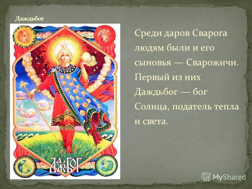 Среди даров Сварога людям были и его сыновья Сварожичи. Первый из них Даждьбог бог Солнца, податель тепла и света.