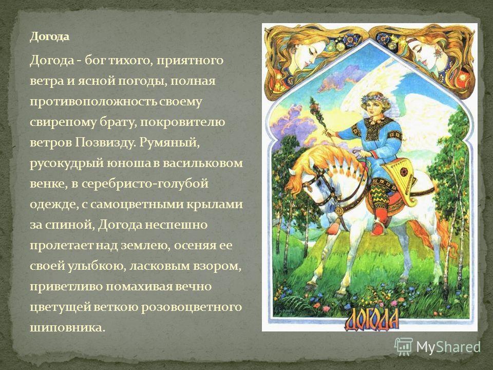 Догода - бог тихого, приятного ветра и ясной погоды, полная противоположность своему свирепому брату, покровителю ветров Позвизду. Румяный, русокудрый юноша в васильковом венке, в серебристо-голубой одежде, с самоцветными крылами за спиной, Догода не