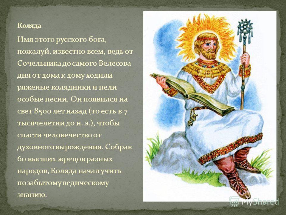Имя этого русского бога, пожалуй, известно всем, ведь от Сочельника до самого Велесова дня от дома к дому ходили ряженые колядники и пели особые песни. Он появился на свет 8500 лет назад (то есть в 7 тысячелетии до н. э.), чтобы спасти человечество о