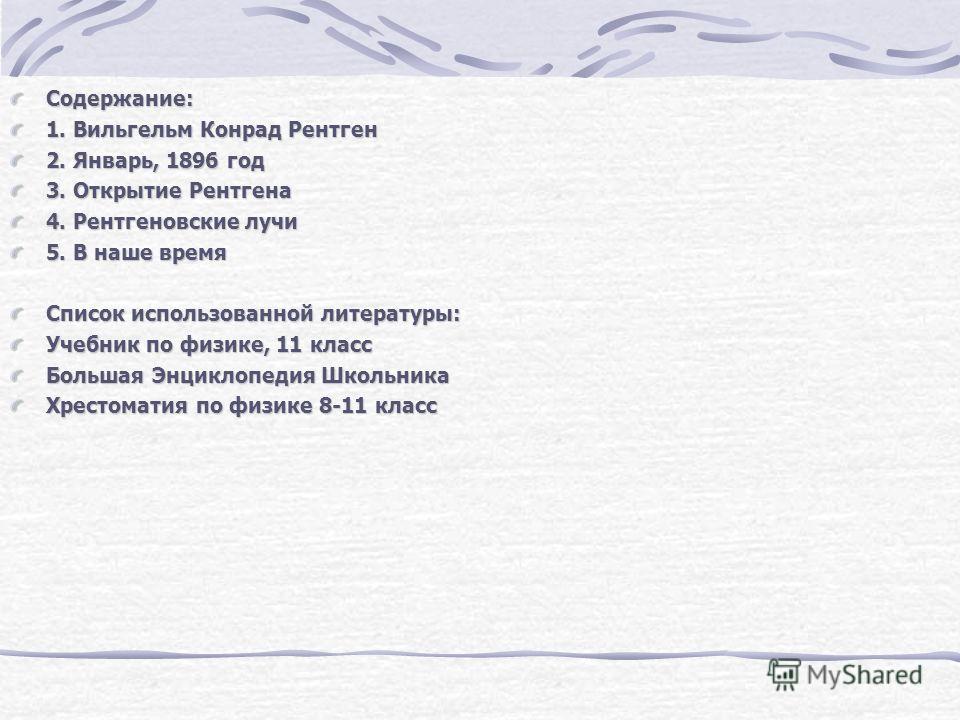 Содержание: 1. Вильгельм Конрад Рентген 2. Январь, 1896 год 3. Открытие Рентгена 4. Рентгеновские лучи 5. В наше время Список использованной литературы: Учебник по физике, 11 класс Большая Энциклопедия Школьника Хрестоматия по физике 8-11 класс