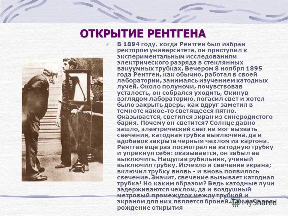 ОТКРЫТИЕ РЕНТГЕНА В 1894 году, когда Рентген был избран ректором университета, он приступил к экспериментальным исследованиям электрического разряда в стеклянных вакуумных трубках. Вечером 8 ноября 1895 года Рентген, как обычно, работал в своей лабор