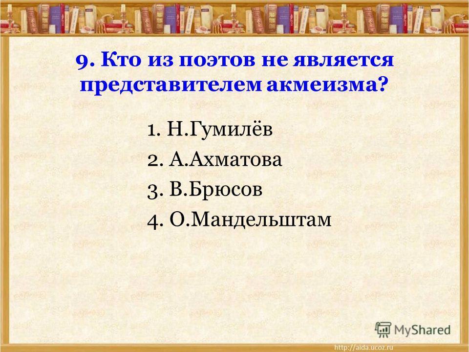 9. Кто из поэтов не является представителем акмеизма? 1. Н.Гумилёв 2. А.Ахматова 3. В.Брюсов 4. О.Мандельштам