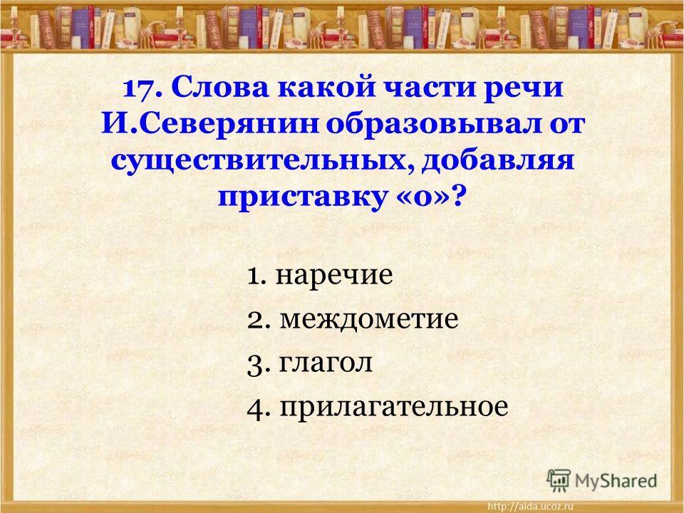 17. Слова какой части речи И.Северянин образовывал от существительных, добавляя приставку «о»? 1. наречие 2. междометие 3. глагол 4. прилагательное