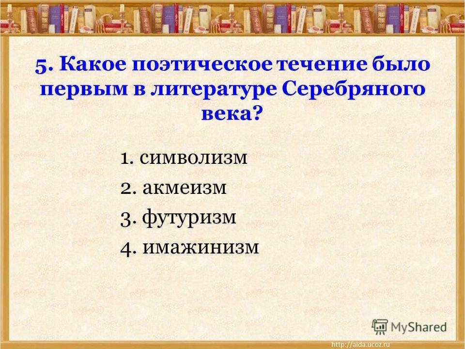5. Какое поэтическое течение было первым в литературе Серебряного века? 1. символизм 2. акмеизм 3. футуризм 4. имажинизм