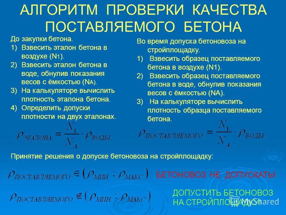 АЛГОРИТМ ПРОВЕРКИ КАЧЕСТВА ПОСТАВЛЯЕМОГО БЕТОНА До закупки бетона. 1)Взвесить эталон бетона в воздухе (N 1 ). 2)Взвесить эталон бетона в воде, обнулив показания весов с ёмкостью (N А). 3)На калькуляторе вычислить плотность эталона бетона. 4)Определит