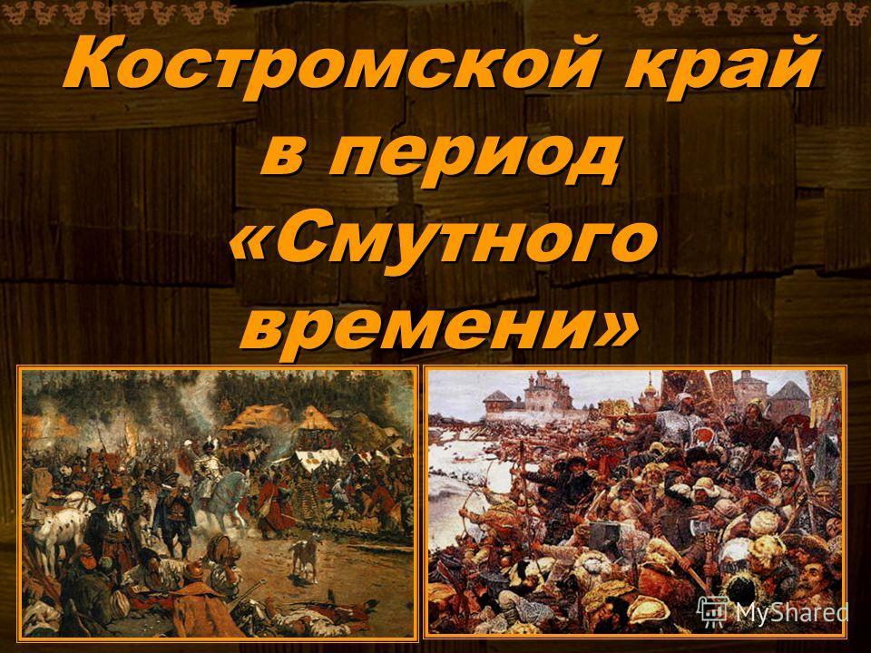Костромской край в период «Смутного времени» Костромской край в период «Смутного времени»