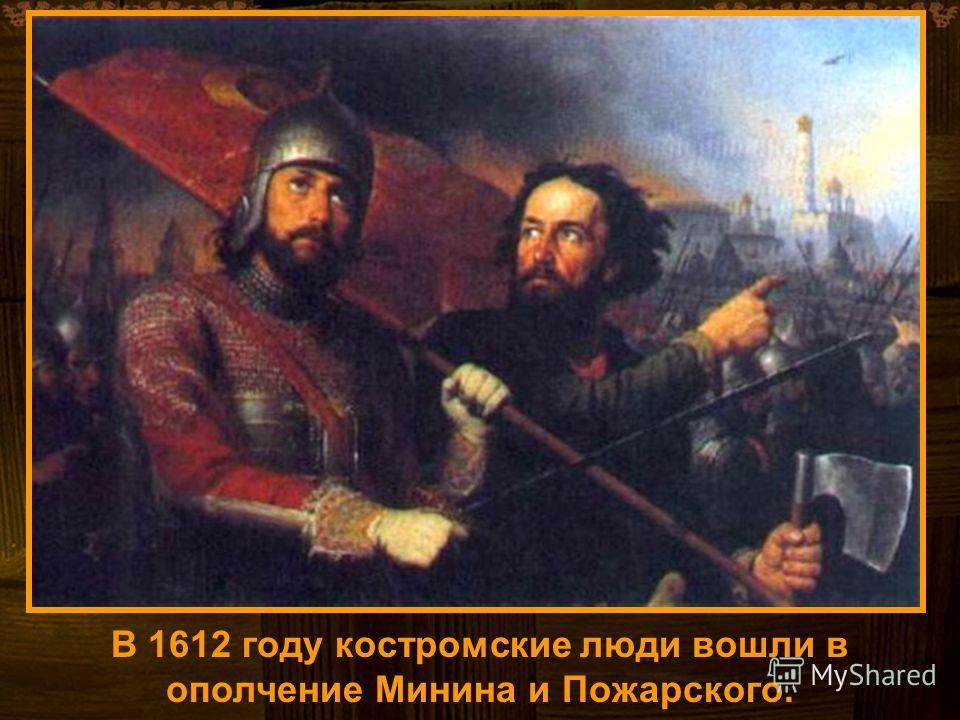 В 1612 году костромские люди вошли в ополчение Минина и Пожарского.