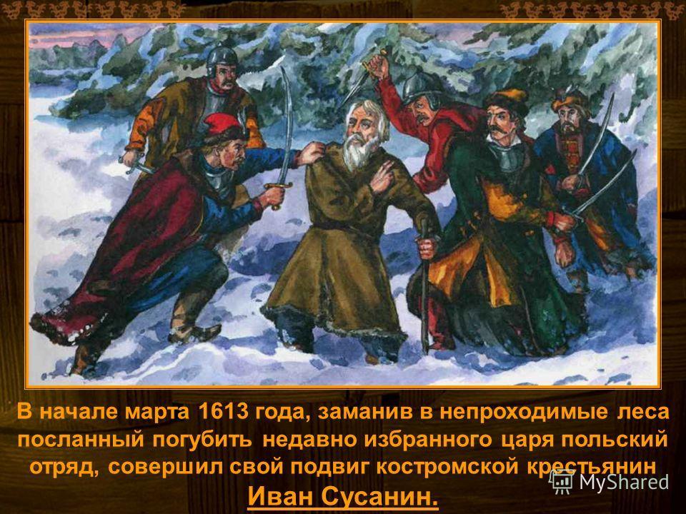 В начале марта 1613 года, заманив в непроходимые леса посланный погубить недавно избранного царя польский отряд, совершил свой подвиг костромской крестьянин Иван Сусанин.