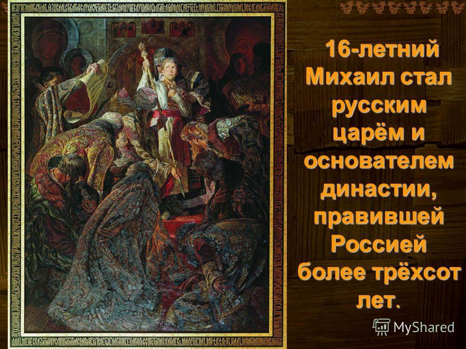 16-летний Михаил стал русским царём и основателем династии, правившей Россией более трёхсот лет.
