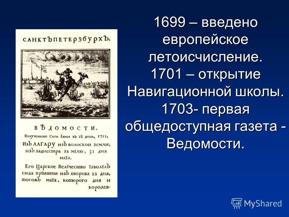 1699 – введено европейское летоисчисление. 1701 – открытие Навигационной школы. 1703- первая общедоступная газета - Ведомости.