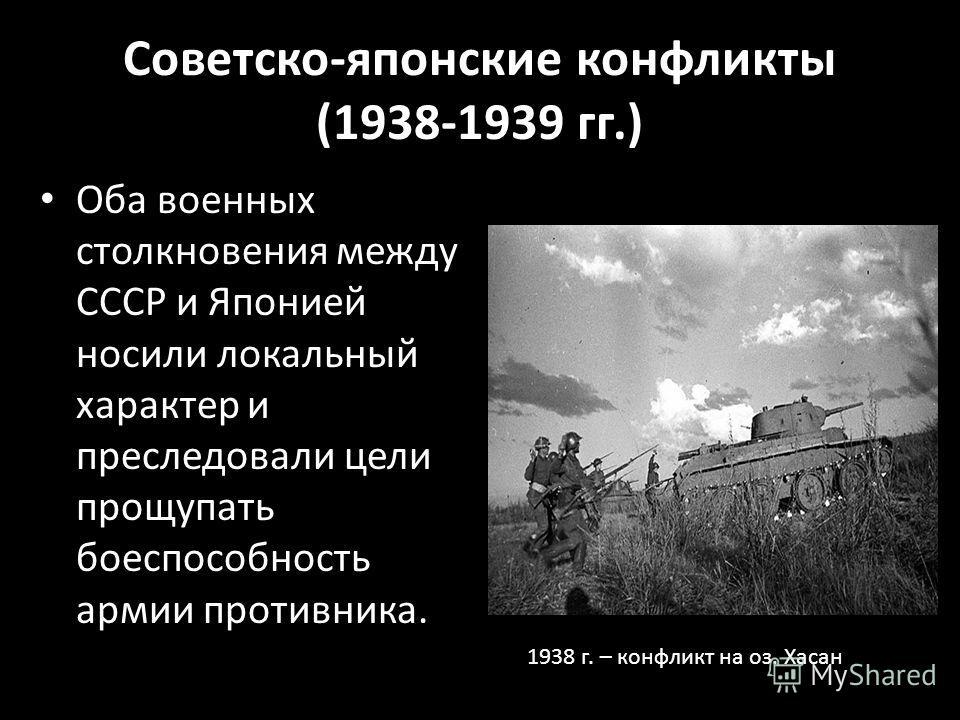 Советско-японские конфликты (1938-1939 гг.) Оба военных столкновения между СССР и Японией носили локальный характер и преследовали цели прощупать боеспособность армии противника. 1938 г. – конфликт на оз. Хасан
