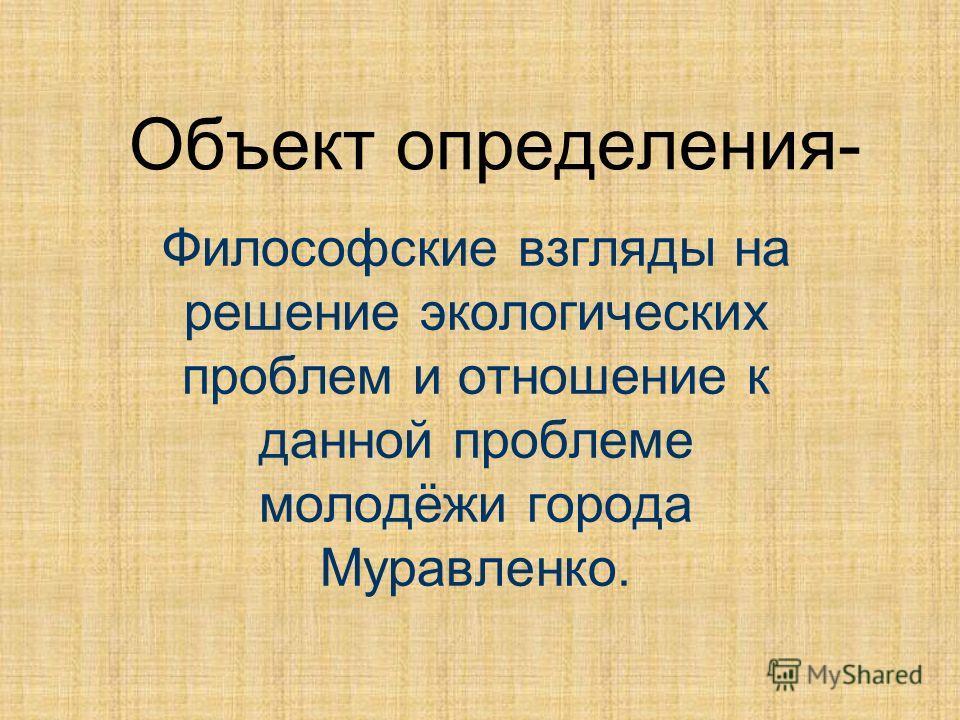 Объект определения- Философские взгляды на решение экологических проблем и отношение к данной проблеме молодёжи города Муравленко.