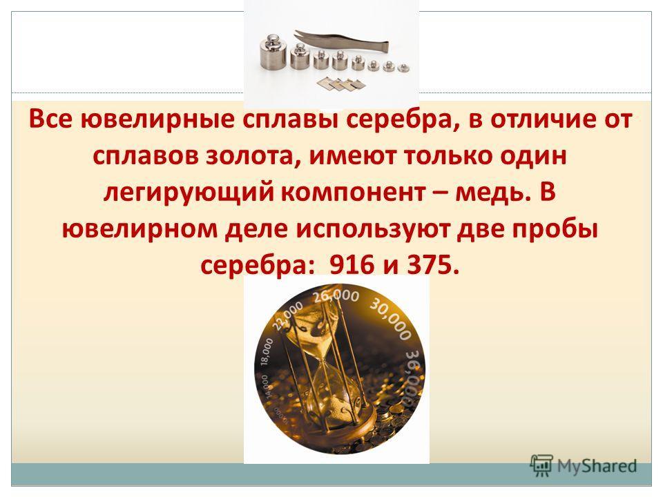 Все ювелирные сплавы серебра, в отличие от сплавов золота, имеют только один легирующий компонент – медь. В ювелирном деле используют две пробы серебра: 916 и 375.