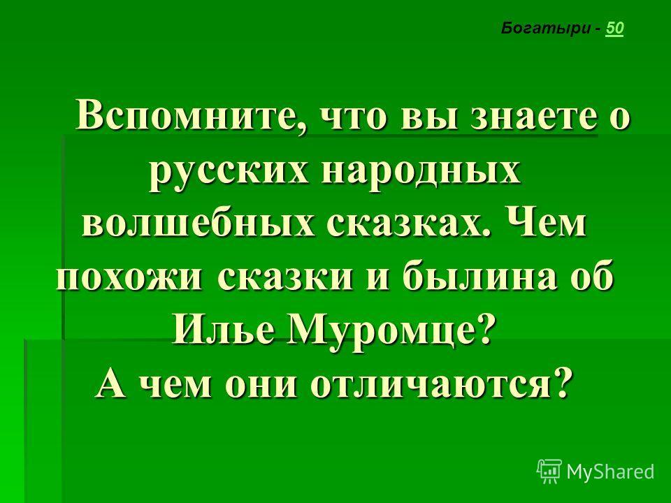Вспомните, что вы знаете о русских народных волшебных сказках. Чем похожи сказки и былина об Илье Муромце? А чем они отличаются? Вспомните, что вы знаете о русских народных волшебных сказках. Чем похожи сказки и былина об Илье Муромце? А чем они отли