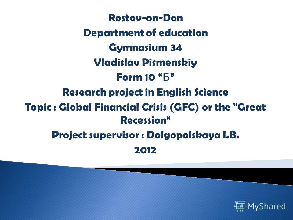 Rostov-on-Don Department of education Gymnasium 34 Vladislav Pismenskiy Form 10 Б Research project in English Science Global Financial Crisis (GFC) or the