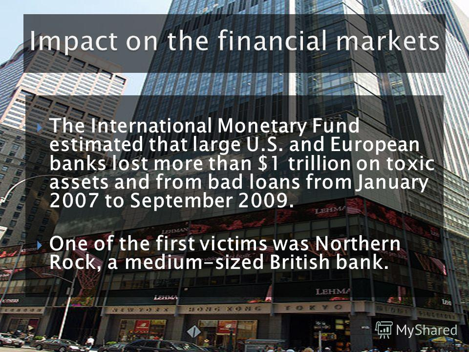 The International Monetary Fund estimated that large U.S. and European banks lost more than $1 trillion on toxic assets and from bad loans from January 2007 to September 2009. One of the first victims was Northern Rock, a medium-sized British bank.