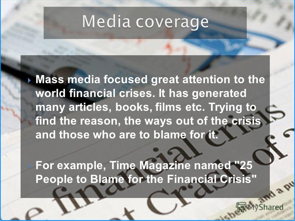Mass media focused great attention to the world financial crises. It has generated many articles, books, films etc. Trying to find the reason, the ways out of the crisis and those who are to blame for it. For example, Time Magazine named