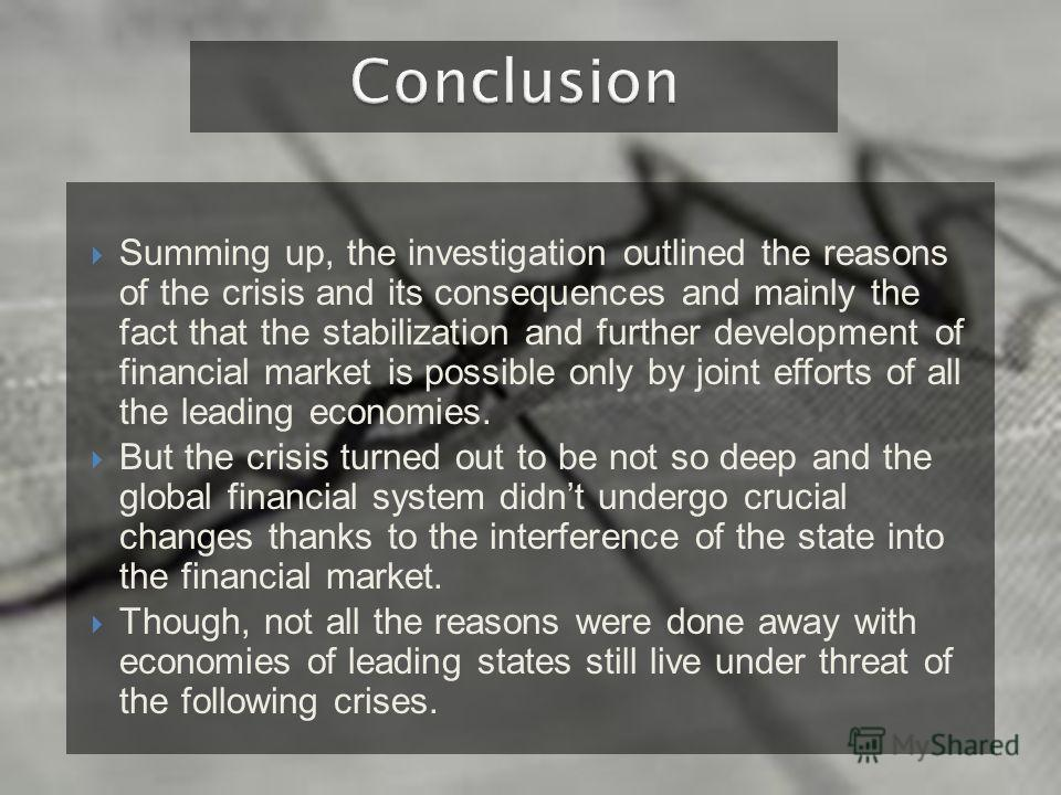 Summing up, the investigation outlined the reasons of the crisis and its consequences and mainly the fact that the stabilization and further development of financial market is possible only by joint efforts of all the leading economies. But the crisi