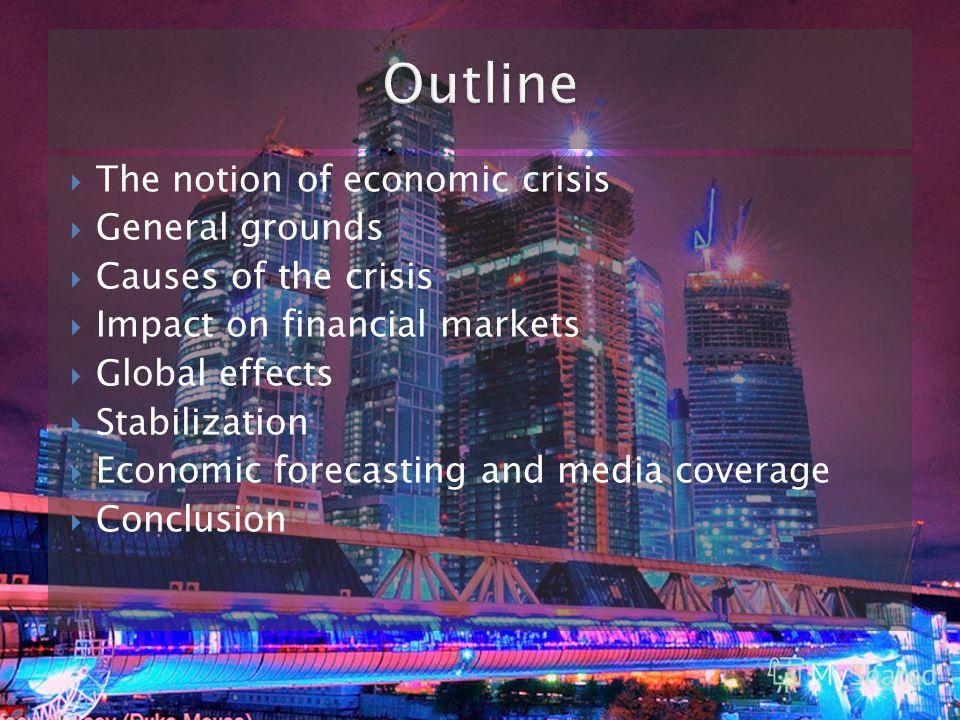 The notion of economic crisis General grounds Causes of the crisis Impact on financial markets Global effects Stabilization Economic forecasting and media coverage Conclusion