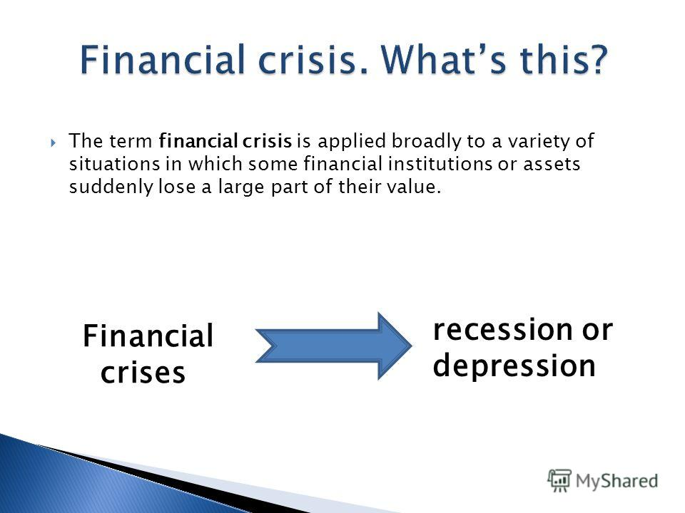 The term financial crisis is applied broadly to a variety of situations in which some financial institutions or assets suddenly lose a large part of their value. Financial crises recession or depression