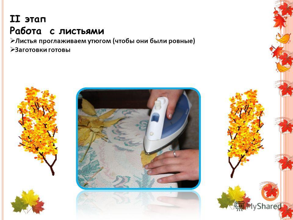 II этап Работа с листьями Листья проглаживаем утюгом (чтобы они были ровные) Заготовки готовы