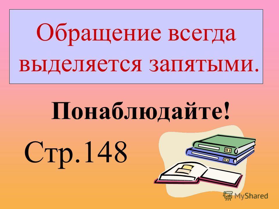 Понаблюдайте! Стр.148 Обращение всегда выделяется запятыми.