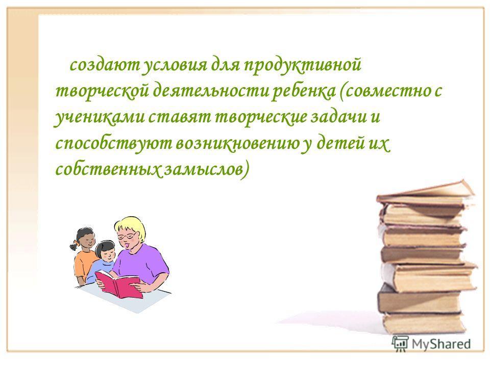 создают условия для продуктивной творческой деятельности ребенка (совместно с учениками ставят творческие задачи и способствуют возникновению у детей их собственных замыслов)