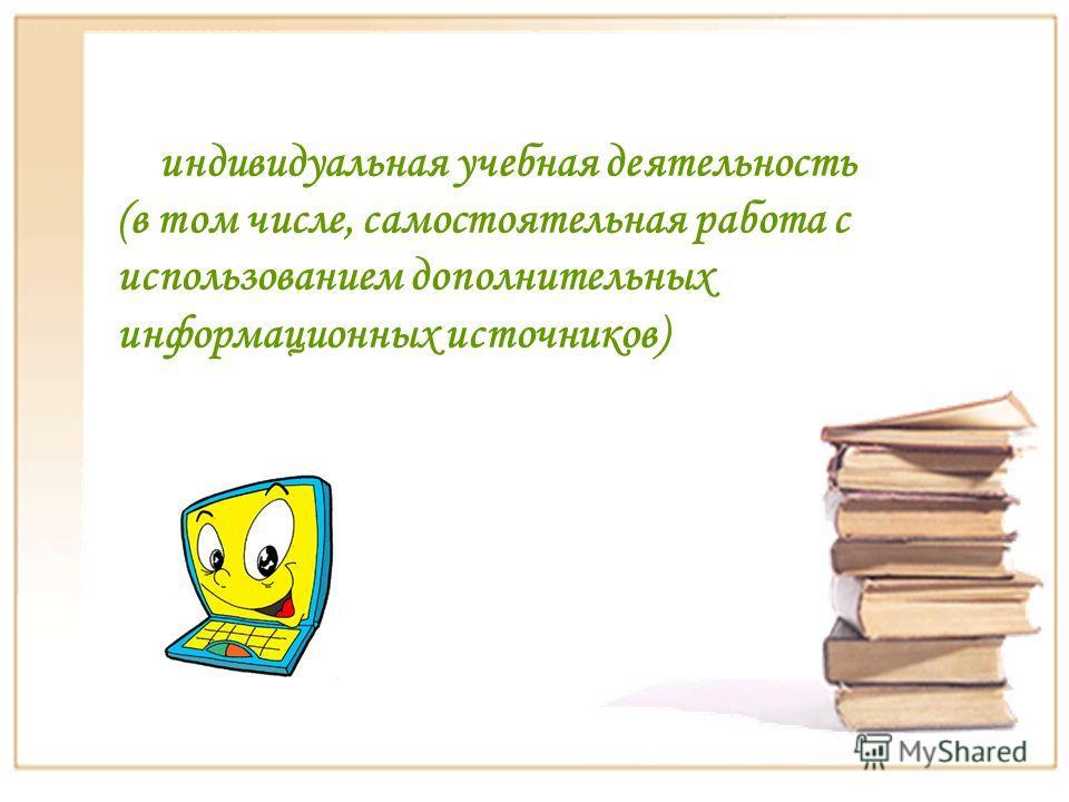 индивидуальная учебная деятельность (в том числе, самостоятельная работа с использованием дополнительных информационных источников)