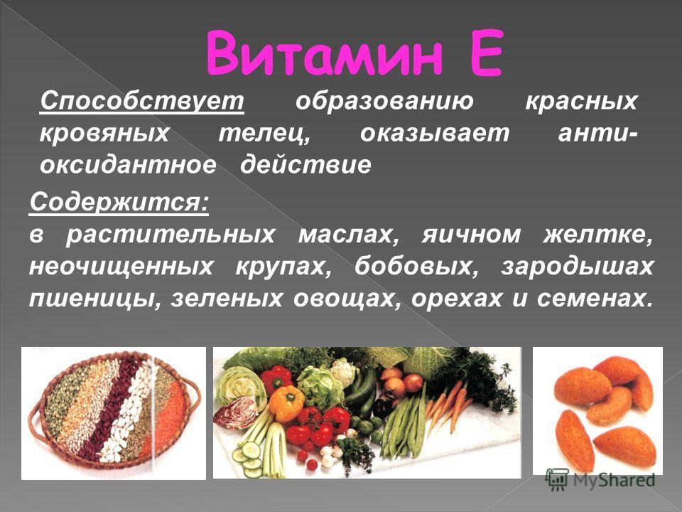 Витамин Е Содержится: в растительных маслах, яичном желтке, неочищенных крупах, бобовых, зародышах пшеницы, зеленых овощах, орехах и семенах. Способствует образованию красных кровяных телец, оказывает анти- оксидантное действие