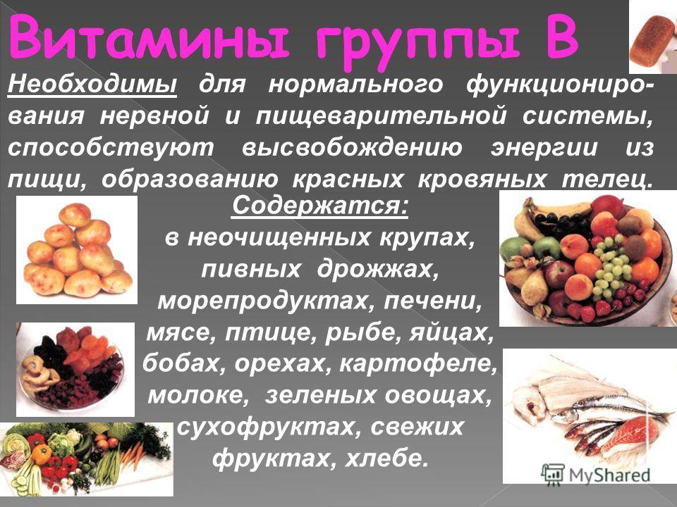 Витамины группы В Содержатся: в неочищенных крупах, пивных дрожжах, морепродуктах, печени, мясе, птице, рыбе, яйцах, бобах, орехах, картофеле, молоке, зеленых овощах, сухофруктах, свежих фруктах, хлебе. Необходимы для нормального функциониро- вания н