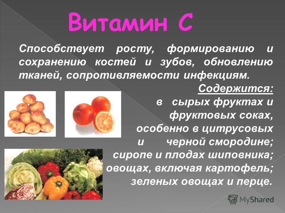 Витамин С Содержится: в сырых фруктах и фруктовых соках, особенно в цитрусовых ичерной смородине; сиропе и плодах шиповника; овощах, включая картофель; зеленых овощах и перце. Способствует росту, формированию и сохранению костей и зубов, обновлению т