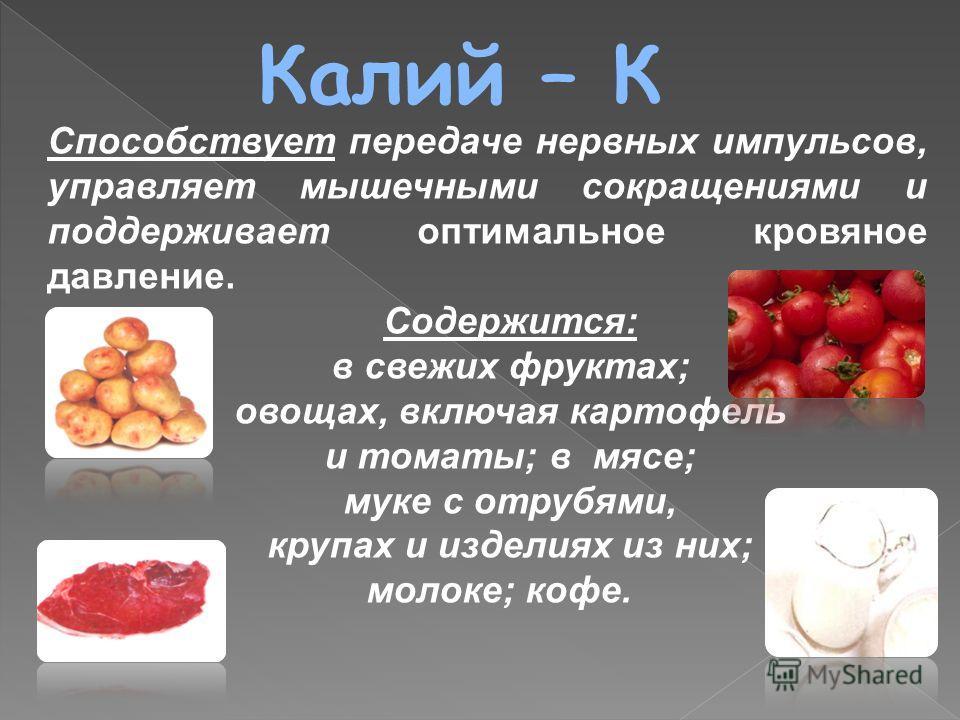 Калий – К Содержится: в свежих фруктах; овощах, включая картофель и томаты; в мясе; муке с отрубями, крупах и изделиях из них; молоке; кофе. Способствует передаче нервных импульсов, управляет мышечными сокращениями и поддерживает оптимальное кровяное